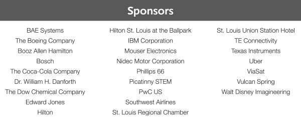Sponsors BAE Systems, The Boeing Company, Booz Allen Hamilton, Bosch, The Coca-Cola Company, Dr. William H. Danforth, The Dow Chemical Co., Edward Jones, Hilton, Hilton St. Louis at the Ballpark, IBM Corporation, Mouser Electronics, Nidec Motor Corporation, Phillips 66, Picatinny STEM, PwC US, Southwest Airlines, St. Louis Regional Chamber, St. Louis Union Station Hotel, TE Connectivity, Texas Instruments, Uber, ViaSat, Vulcan Spring, Walt Disney Imagineering